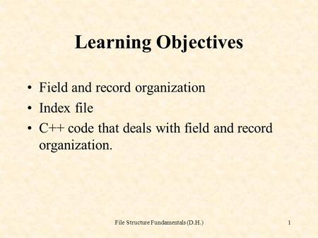 File Structure Fundamentals (D.H.)1 Learning Objectives Field and record organization Index file C++ code that deals with field and record organization.