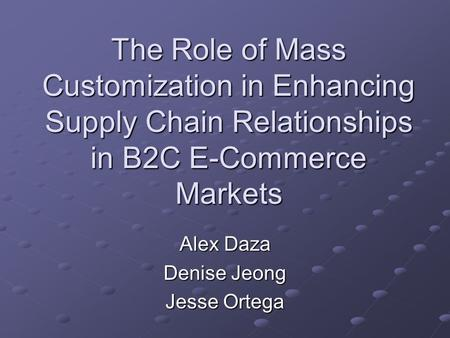 The Role of Mass Customization in Enhancing Supply Chain Relationships in B2C E-Commerce Markets Alex Daza Denise Jeong Jesse Ortega.