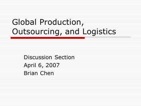 Global Production, Outsourcing, and Logistics Discussion Section April 6, 2007 Brian Chen.