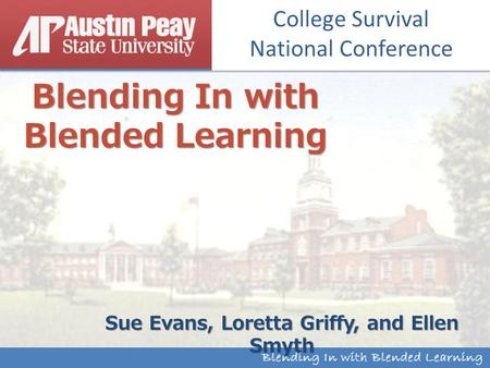 Institutional Research & Effectiveness Blending In with Blended Learning Sue Evans, Loretta Griffy, and Ellen Smyth College Survival National Conference.