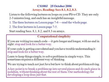 1 CS100J 25 October 2006 Arrays. Reading: Secs 8.1, 8.2, 8.3. Listen to the following lectures on loops on your Plive CD. They are only 2-3 minutes long,