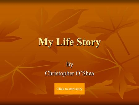 My Life Story By Christopher O'Shea Click to start story.