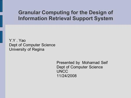 Granular Computing for the Design of Information Retrieval Support System Y.Y. Yao Dept of Computer Science University of Regina Presented by Mohamad Seif.
