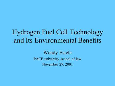 Hydrogen Fuel Cell Technology and Its Environmental Benefits Wendy Estela PACE university school of law November 29, 2001.