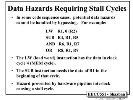 EECC551 - Shaaban #1 Lec # 4 winter 2000 12-12-2000 Data Hazards Requiring Stall Cycles In some code sequence cases, potential data hazards cannot be handled.