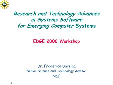 1 Dr. Frederica Darema Senior Science and Technology Advisor NSF Research and Technology Advances in Systems Software for Emerging Computer Systems EDGE.