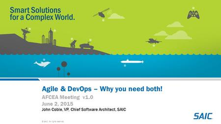 © SAIC. All rights reserved. Agile & DevOps – Why you need both! AFCEA Meeting v1.0 June 2, 2015 John Coble, VP, Chief Software Architect, SAIC.
