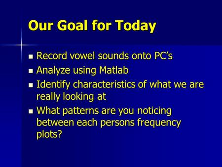 Our Goal for Today Record vowel sounds onto PC's Record vowel sounds onto PC's Analyze using Matlab Analyze using Matlab Identify characteristics of what.