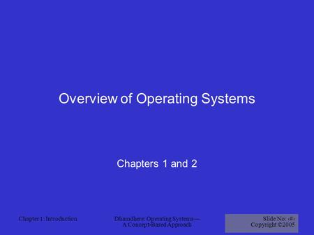 Chapter 1: IntroductionDhamdhere: Operating Systems— A Concept-Based Approach Slide No: 1 Copyright ©2005 Overview of Operating Systems Chapters 1 and.