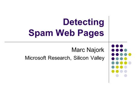 Detecting Spam Web Pages Marc Najork Microsoft Research, Silicon Valley.