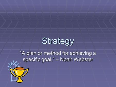 "Strategy ""A plan or method for achieving a specific goal."" – Noah Webster."