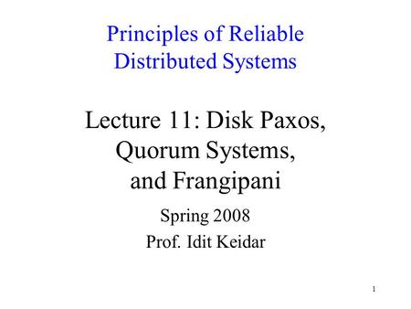1 Principles of Reliable Distributed Systems Lecture 11: Disk Paxos, Quorum Systems, and Frangipani Spring 2008 Prof. Idit Keidar.
