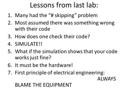 "Lessons from last lab: 1.Many had the ""# skipping"" problem 2.Most assumed there was something wrong with their code 3.How does one check their code? 4.SIMULATE!!"