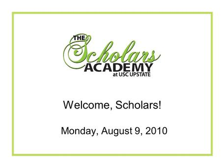 Monday, August 9, 2010 Welcome, Scholars!. The Scholars Academy Mission To attract and graduate students with a life-long passion for learning and compassion.