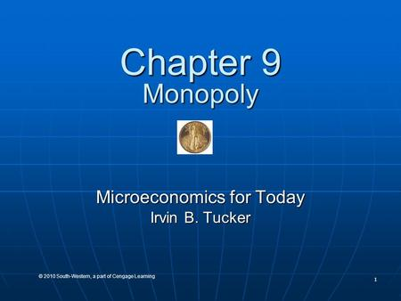 1 © 2010 South-Western, a part of Cengage Learning Chapter 9 Monopoly Microeconomics for Today Irvin B. Tucker.