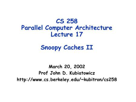 CS 258 Parallel Computer Architecture Lecture 17 Snoopy Caches II March 20, 2002 Prof John D. Kubiatowicz