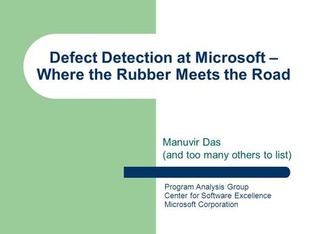 Defect Detection at Microsoft – Where the Rubber Meets the Road Manuvir Das (and too many others to list) Program Analysis Group Center for Software Excellence.
