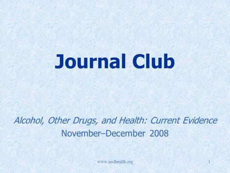 Www.aodhealth.org1 Journal Club Alcohol, Other Drugs, and Health: Current Evidence November–December 2008.