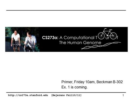 [Bejerano Fall10/11] 1 Primer, Friday 10am, Beckman B-302 Ex. 1 is coming.