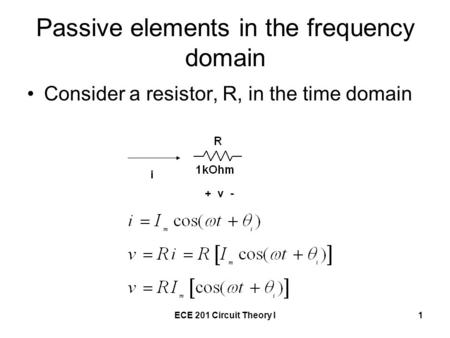 ECE 201 Circuit Theory I1 Passive elements in the frequency domain Consider a resistor, R, in the time domain + v - i.