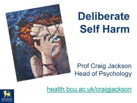 Deliberate Self Harm Prof Craig Jackson Head of Psychology health.bcu.ac.uk/craigjackson.