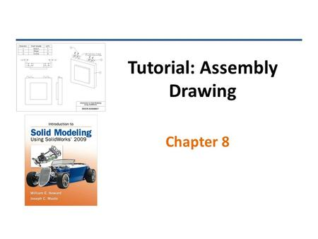 Tutorial: Assembly Drawing Chapter 8. Standard Views INTRODUCTION TO SOLID MODELING USING SOLIDWORKS 2009.