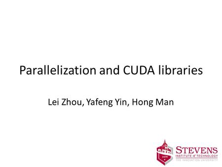 Parallelization and CUDA libraries Lei Zhou, Yafeng Yin, Hong Man.