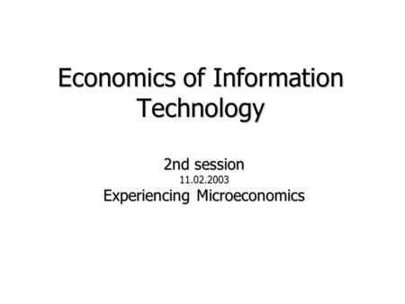Economics of Information Technology 2nd session 11.02.2003 Experiencing Microeconomics.