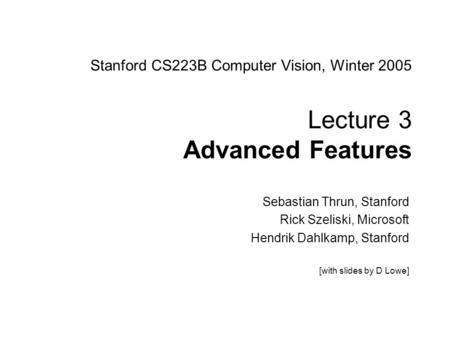 Sebastian Thrun CS223B Computer Vision, Winter 2005 1 Stanford CS223B Computer Vision, Winter 2005 Lecture 3 Advanced Features Sebastian Thrun, Stanford.