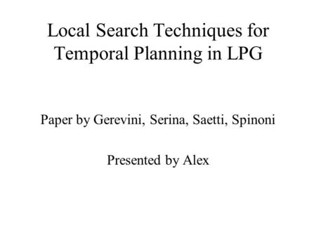 Local Search Techniques for Temporal Planning in LPG Paper by Gerevini, Serina, Saetti, Spinoni Presented by Alex.