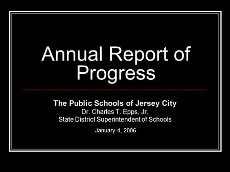 Annual Report of Progress The Public Schools of Jersey City Dr. Charles T. Epps, Jr. State District Superintendent of Schools January 4, 2006.