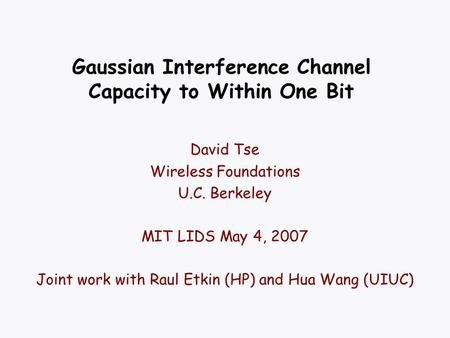 Gaussian Interference Channel Capacity to Within One Bit David Tse Wireless Foundations U.C. Berkeley MIT LIDS May 4, 2007 Joint work with Raul Etkin (HP)