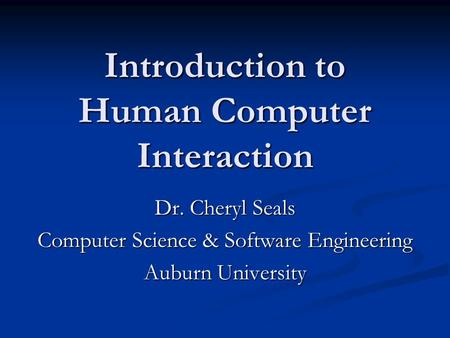 Introduction to Human Computer Interaction Dr. Cheryl Seals Computer Science & Software Engineering Auburn University.