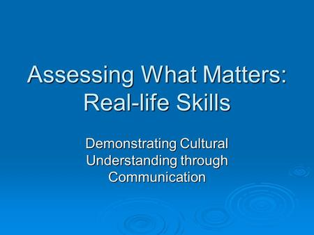Assessing What Matters: Real-life Skills Demonstrating Cultural Understanding through Communication.