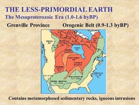 THE LESS-PRIMORDIAL EARTH The Mesoproterozoic Era (1.0-1.6 byBP) Grenville ProvinceOrogenic Belt (0.9-1.3 byBP) Contains metamorphosed sedimentary rocks,