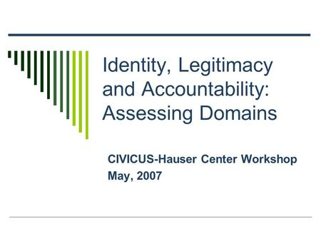 Identity, Legitimacy and Accountability: Assessing Domains CIVICUS-Hauser Center Workshop May, 2007.