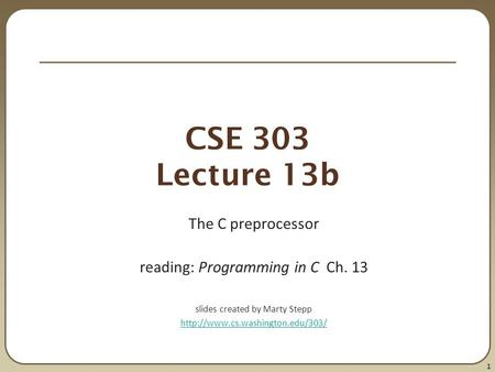 1 CSE 303 Lecture 13b The C preprocessor reading: Programming in C Ch. 13 slides created by Marty Stepp