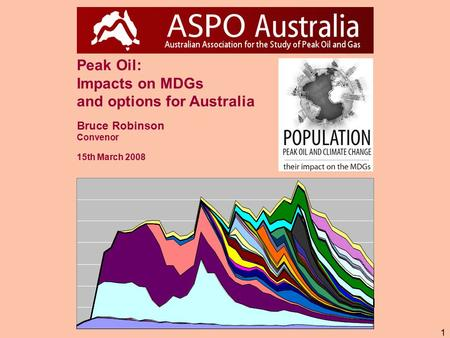 1 Peak Oil: Impacts on MDGs and options for Australia Bruce Robinson Convenor 15th March 2008.