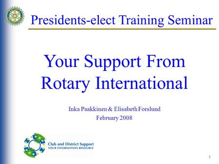 1 Presidents-elect Training Seminar Your Support From Rotary International Inka Paakkinen & Elisabeth Forslund February 2008.