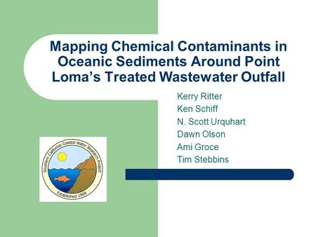 Mapping Chemical Contaminants in Oceanic Sediments Around Point Loma's Treated Wastewater Outfall Kerry Ritter Ken Schiff N. Scott Urquhart Dawn Olson.