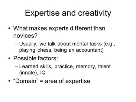 Expertise and creativity What makes experts different than novices? –Usually, we talk about mental tasks (e.g., playing chess, being an accountant) Possible.