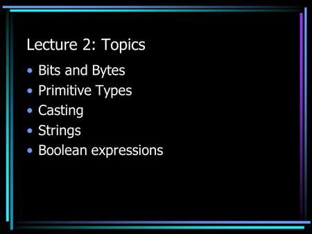Lecture 2: Topics Bits and Bytes Primitive Types Casting Strings Boolean expressions.