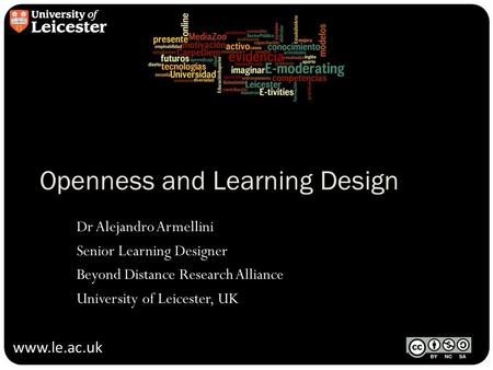 Www.le.ac.uk Openness and Learning Design Dr Alejandro Armellini Senior Learning Designer Beyond Distance Research Alliance University of Leicester, UK.