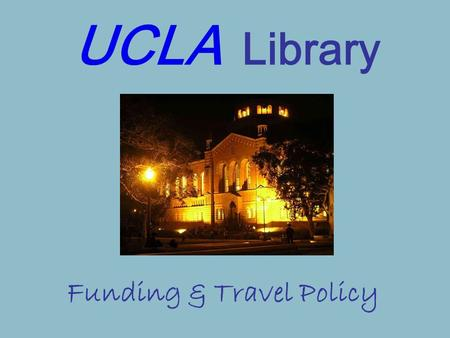 UCLA Library Funding & Travel Policy. What Types of Activity Does The UCLA Library Support? Business-related Activities & Travel Activities that support.