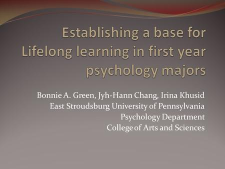 Bonnie A. Green, Jyh-Hann Chang, Irina Khusid East Stroudsburg University of Pennsylvania Psychology Department College of Arts and Sciences.