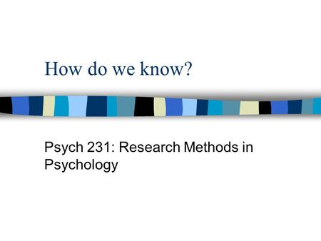 How do we know? Psych 231: Research Methods in Psychology.