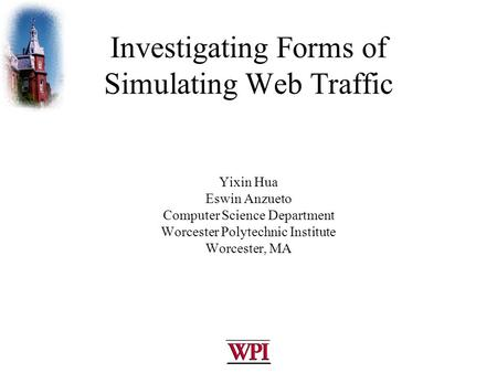 Investigating Forms of Simulating Web Traffic Yixin Hua Eswin Anzueto Computer Science Department Worcester Polytechnic Institute Worcester, MA.