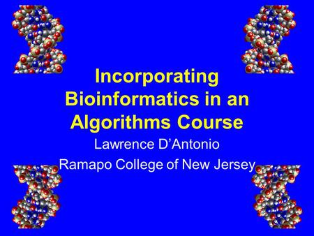 Incorporating Bioinformatics in an Algorithms Course Lawrence D'Antonio Ramapo College of New Jersey.