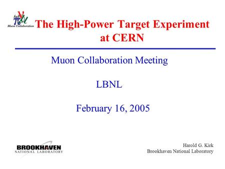 Harold G. Kirk Brookhaven National Laboratory The High-Power Target Experiment at CERN Muon Collaboration Meeting LBNL February 16, 2005.