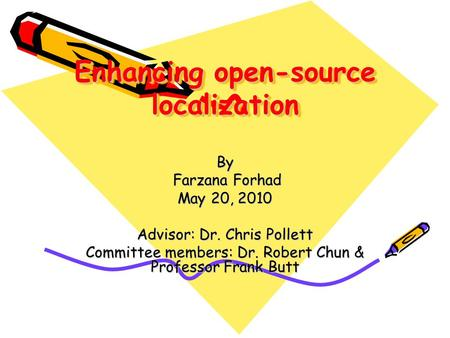 Enhancing open-source localization By Farzana Forhad Farzana Forhad May 20, 2010 Advisor: Dr. Chris Pollett Committee members: Dr. Robert Chun & Professor.